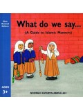 WHAT DO WE SAY (A GUIDE TO ISLAMIC MANNERS)